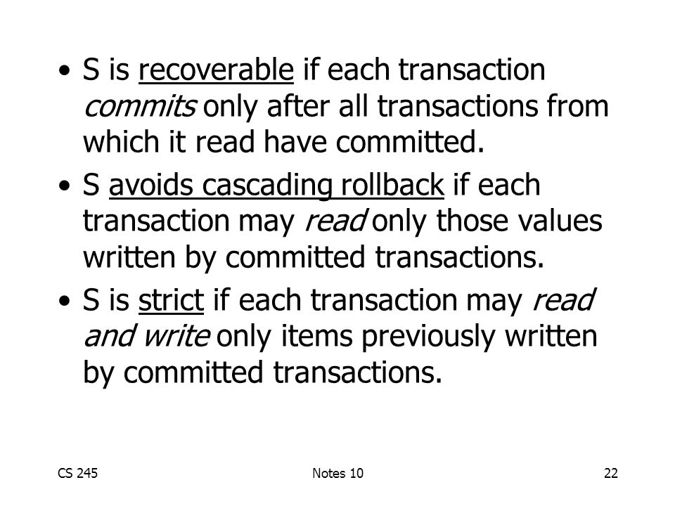CS 245Notes 1022 S is recoverable if each transaction commits only after all transactions from which it read have committed.