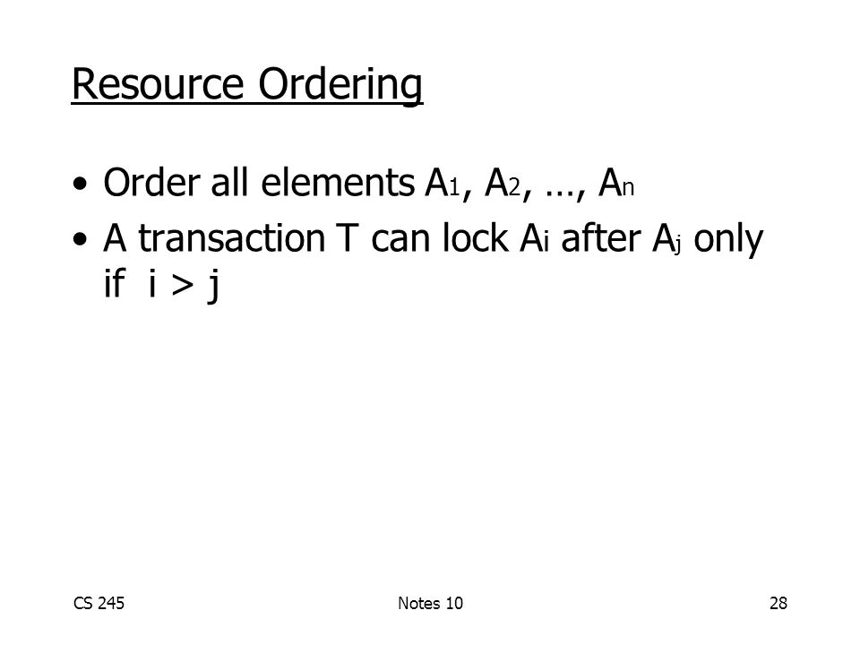 CS 245Notes 1028 Resource Ordering Order all elements A 1, A 2, …, A n A transaction T can lock A i after A j only if i > j