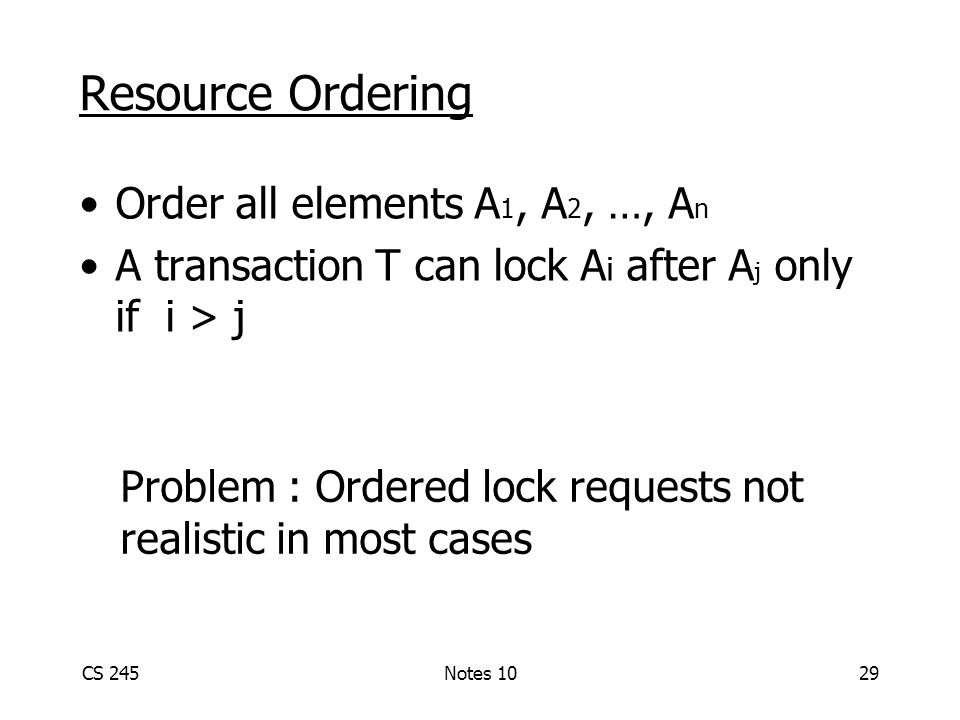 CS 245Notes 1029 Resource Ordering Order all elements A 1, A 2, …, A n A transaction T can lock A i after A j only if i > j Problem : Ordered lock requests not realistic in most cases