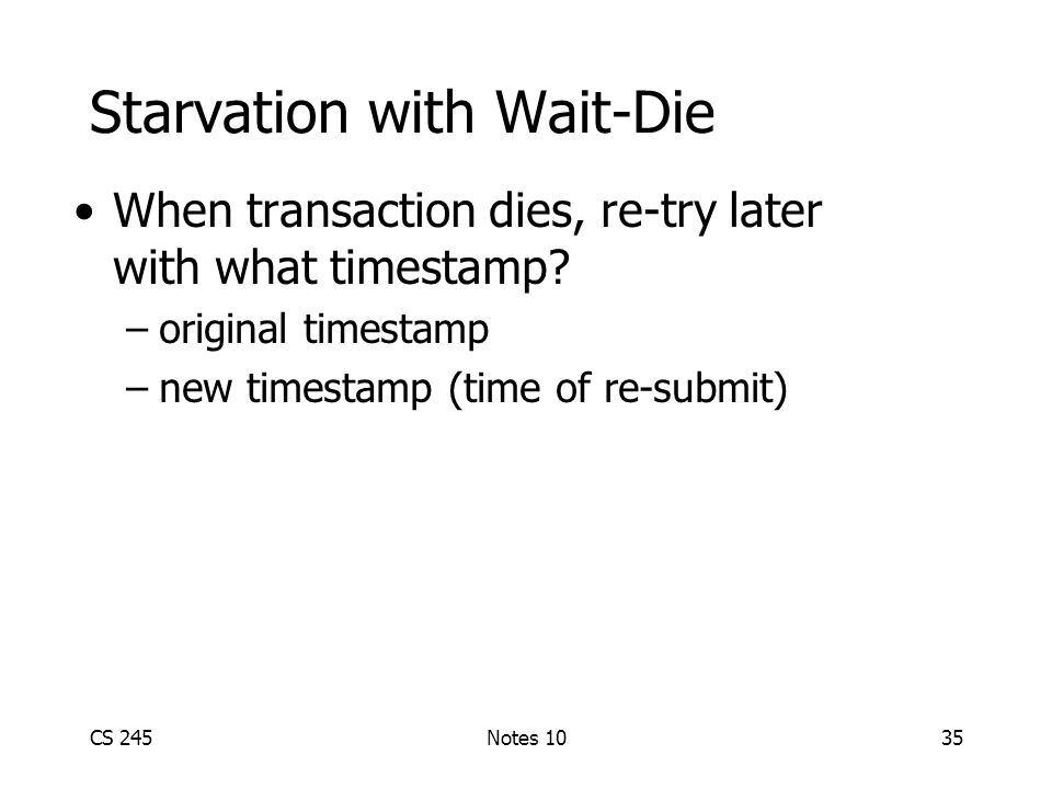 CS 245Notes 1035 Starvation with Wait-Die When transaction dies, re-try later with what timestamp.