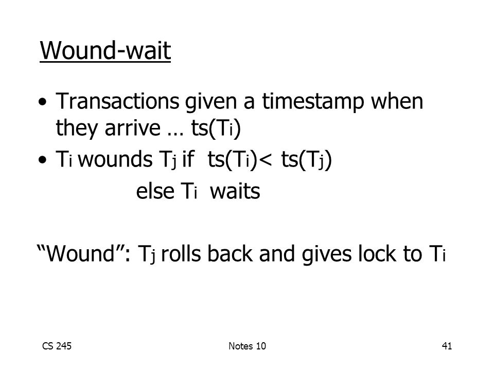 CS 245Notes 1041 Wound-wait Transactions given a timestamp when they arrive … ts(T i ) T i wounds T j if ts(T i )< ts(T j ) else T i waits Wound : T j rolls back and gives lock to T i