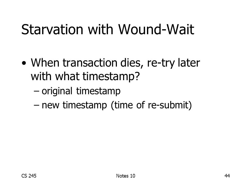 CS 245Notes 1044 Starvation with Wound-Wait When transaction dies, re-try later with what timestamp.