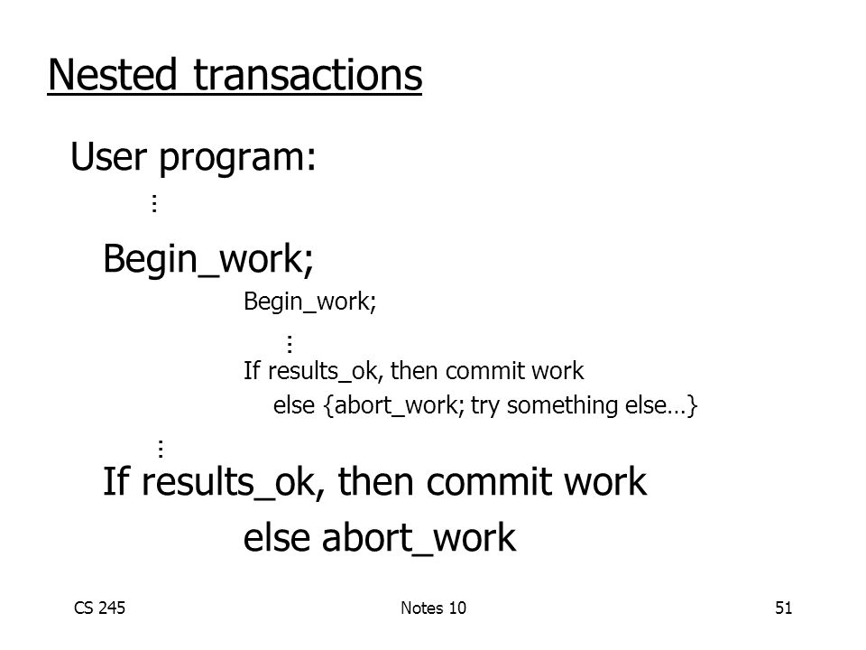 CS 245Notes 1051 Nested transactions User program: Begin_work; If results_ok, then commit work else {abort_work; try something else…} If results_ok, then commit work else abort_work...
