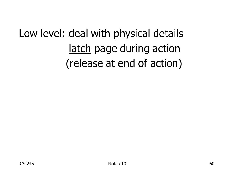 CS 245Notes 1060 Low level: deal with physical details latch page during action (release at end of action)