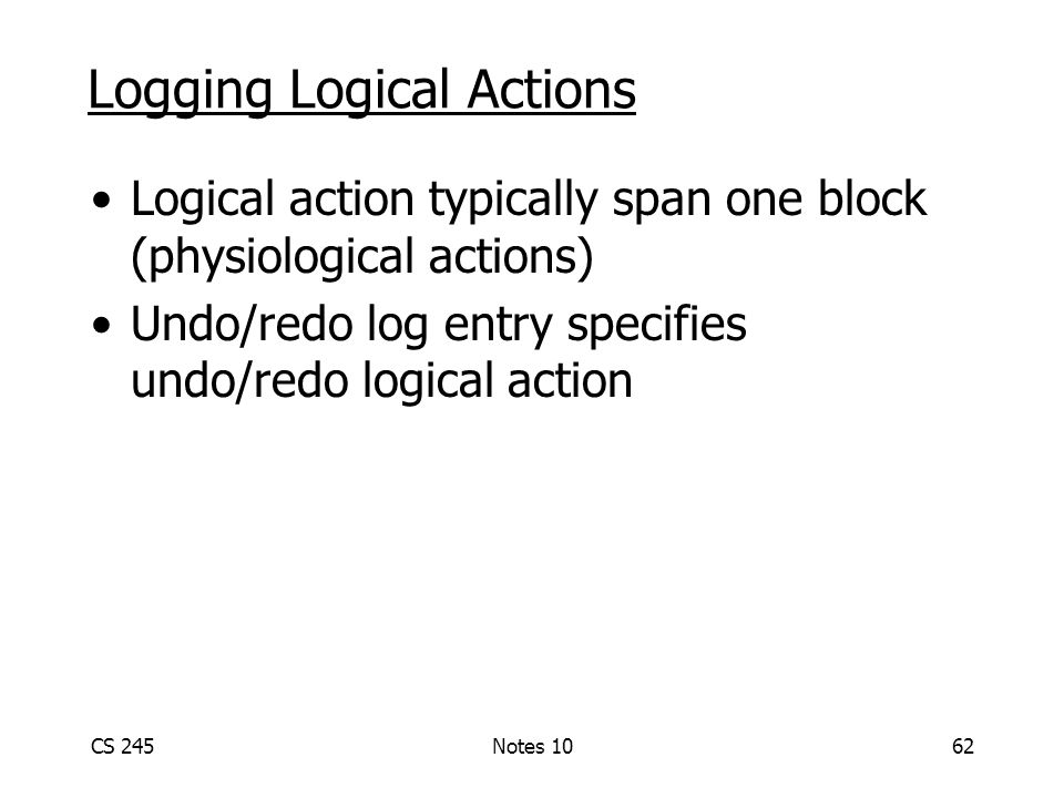 CS 245Notes 1062 Logging Logical Actions Logical action typically span one block (physiological actions) Undo/redo log entry specifies undo/redo logical action