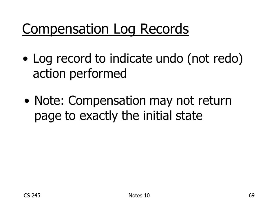 CS 245Notes 1069 Compensation Log Records Log record to indicate undo (not redo) action performed Note: Compensation may not return page to exactly the initial state