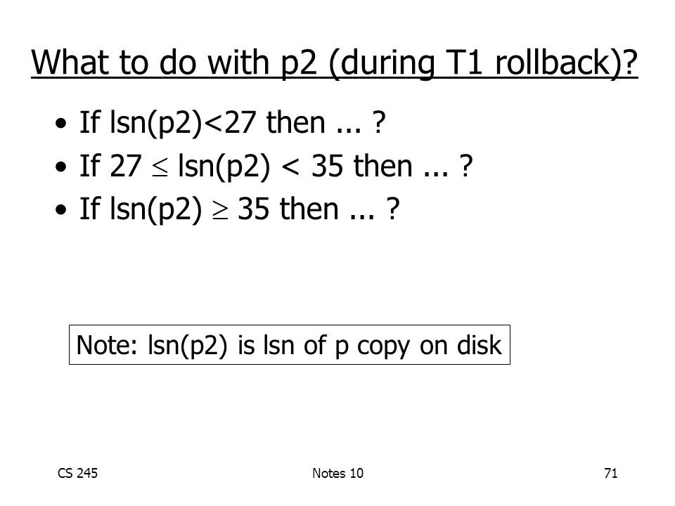 CS 245Notes 1071 What to do with p2 (during T1 rollback).