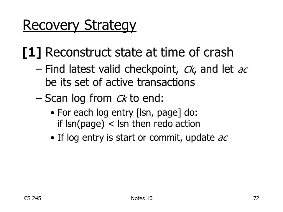 CS 245Notes 1072 Recovery Strategy [1] Reconstruct state at time of crash –Find latest valid checkpoint, Ck, and let ac be its set of active transactions –Scan log from Ck to end: For each log entry [lsn, page] do: if lsn(page) < lsn then redo action If log entry is start or commit, update ac