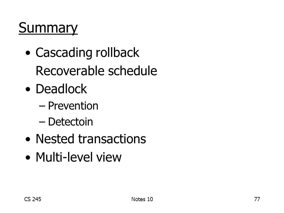 CS 245Notes 1077 Summary Cascading rollback Recoverable schedule Deadlock –Prevention –Detectoin Nested transactions Multi-level view