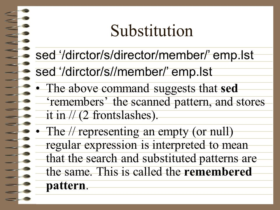 Substitution sed '/dirctor/s/director/member/' emp.lst sed '/dirctor/s//member/' emp.lst The above command suggests that sed 'remembers' the scanned pattern, and stores it in // (2 frontslashes).