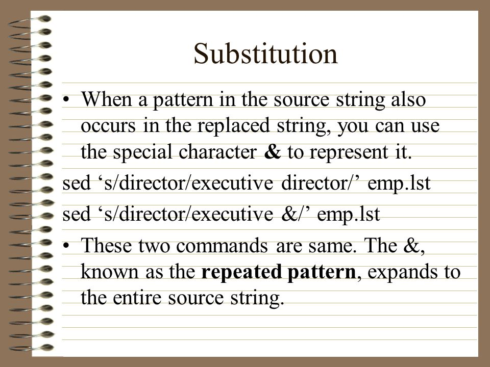 Substitution When a pattern in the source string also occurs in the replaced string, you can use the special character & to represent it.