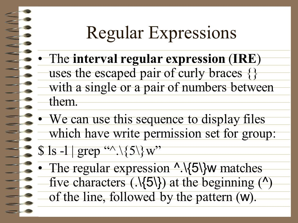 Regular Expressions The interval regular expression (IRE) uses the escaped pair of curly braces {} with a single or a pair of numbers between them.