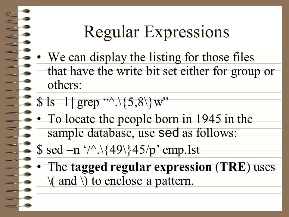 Regular Expressions We can display the listing for those files that have the write bit set either for group or others: $ ls –l | grep ^.\{5,8\}w To locate the people born in 1945 in the sample database, use sed as follows: $ sed –n '/^.\{49\}45/p' emp.lst The tagged regular expression (TRE) uses \( and \) to enclose a pattern.