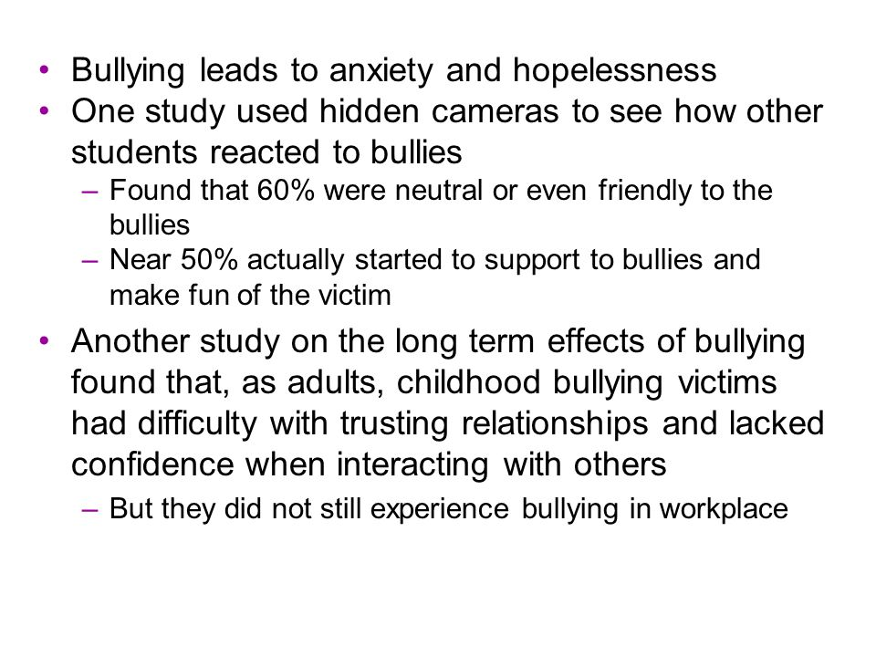 Bullying leads to anxiety and hopelessness One study used hidden cameras to see how other students reacted to bullies –Found that 60% were neutral or even friendly to the bullies –Near 50% actually started to support to bullies and make fun of the victim Another study on the long term effects of bullying found that, as adults, childhood bullying victims had difficulty with trusting relationships and lacked confidence when interacting with others –But they did not still experience bullying in workplace
