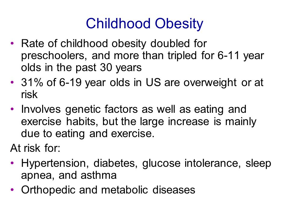 Childhood Obesity Rate of childhood obesity doubled for preschoolers, and more than tripled for 6-11 year olds in the past 30 years 31% of 6-19 year olds in US are overweight or at risk Involves genetic factors as well as eating and exercise habits, but the large increase is mainly due to eating and exercise.