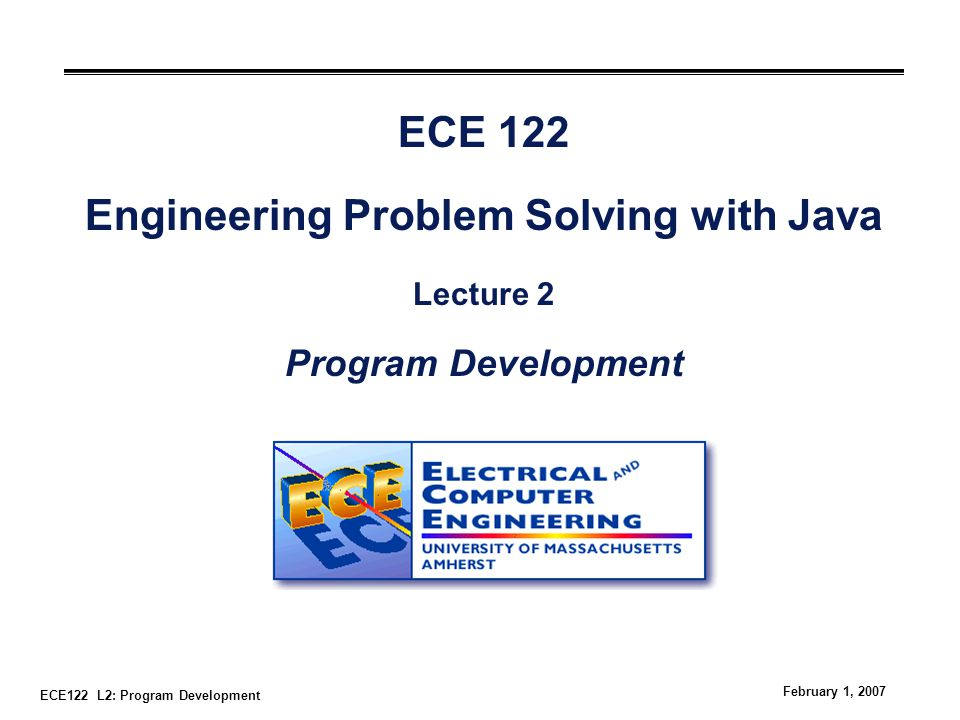 ECE122 L2: Program Development February 1, 2007 ECE 122 Engineering Problem Solving with Java Lecture 2 Program Development
