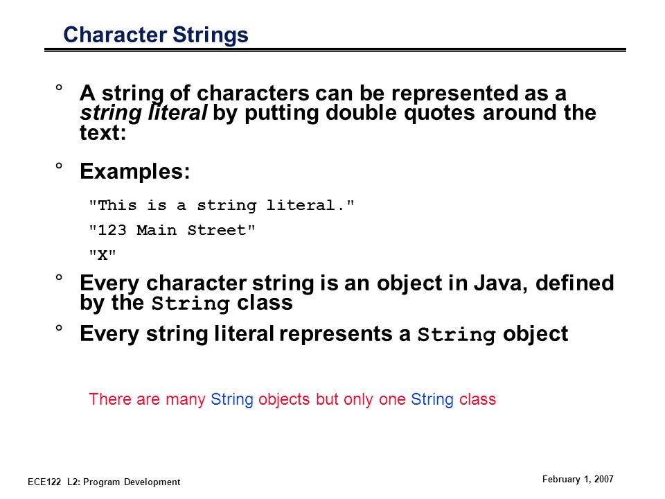 ECE122 L2: Program Development February 1, 2007 Character Strings °A string of characters can be represented as a string literal by putting double quotes around the text: °Examples: This is a string literal. 123 Main Street X °Every character string is an object in Java, defined by the String class °Every string literal represents a String object There are many String objects but only one String class