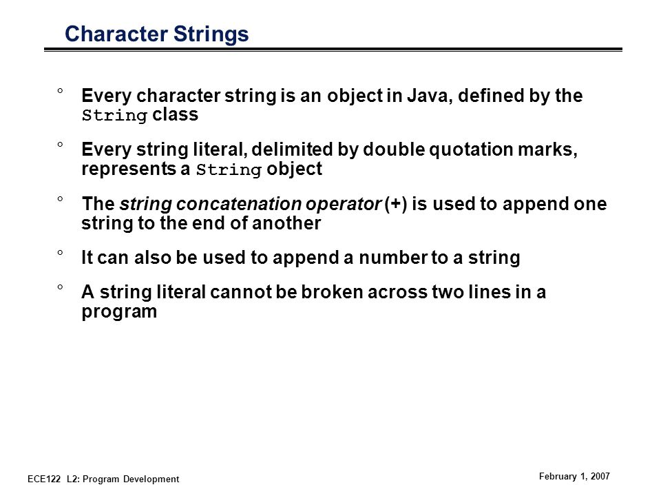 ECE122 L2: Program Development February 1, 2007 Character Strings °Every character string is an object in Java, defined by the String class °Every string literal, delimited by double quotation marks, represents a String object °The string concatenation operator (+) is used to append one string to the end of another °It can also be used to append a number to a string °A string literal cannot be broken across two lines in a program