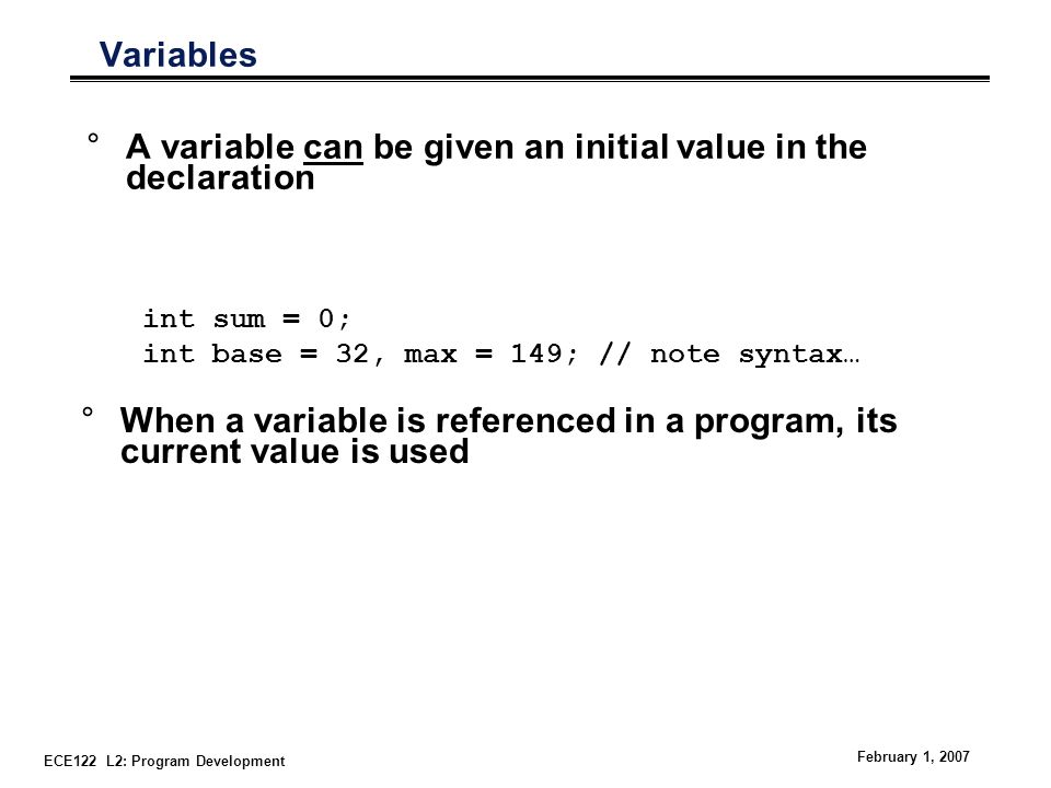 ECE122 L2: Program Development February 1, 2007 Variables °A variable can be given an initial value in the declaration °When a variable is referenced in a program, its current value is used int sum = 0; int base = 32, max = 149; // note syntax…