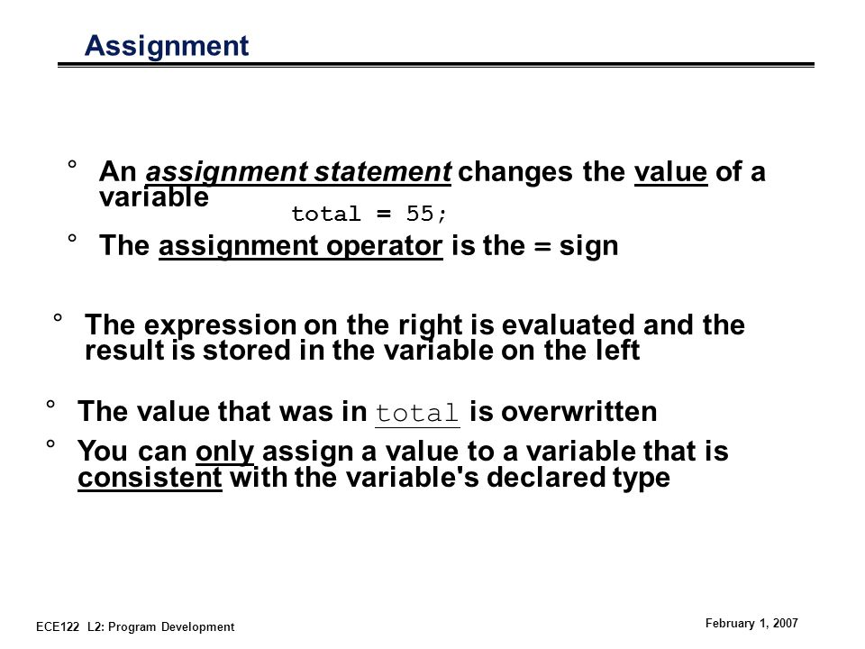 ECE122 L2: Program Development February 1, 2007 Assignment °An assignment statement changes the value of a variable °The assignment operator is the = sign total = 55; °The value that was in total is overwritten °You can only assign a value to a variable that is consistent with the variable s declared type °The expression on the right is evaluated and the result is stored in the variable on the left