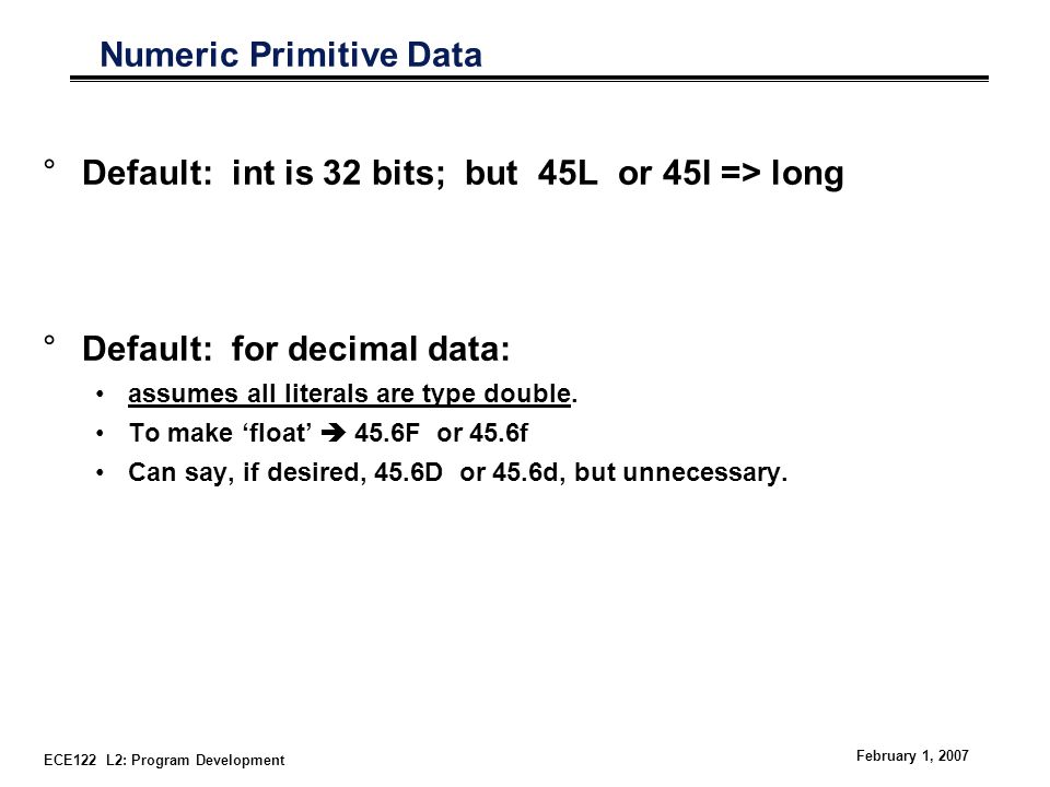ECE122 L2: Program Development February 1, 2007 Numeric Primitive Data °Default: int is 32 bits; but 45L or 45l => long °Default: for decimal data: assumes all literals are type double.