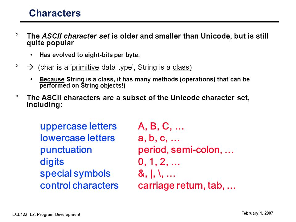 ECE122 L2: Program Development February 1, 2007 Characters °The ASCII character set is older and smaller than Unicode, but is still quite popular Has evolved to eight-bits per byte.