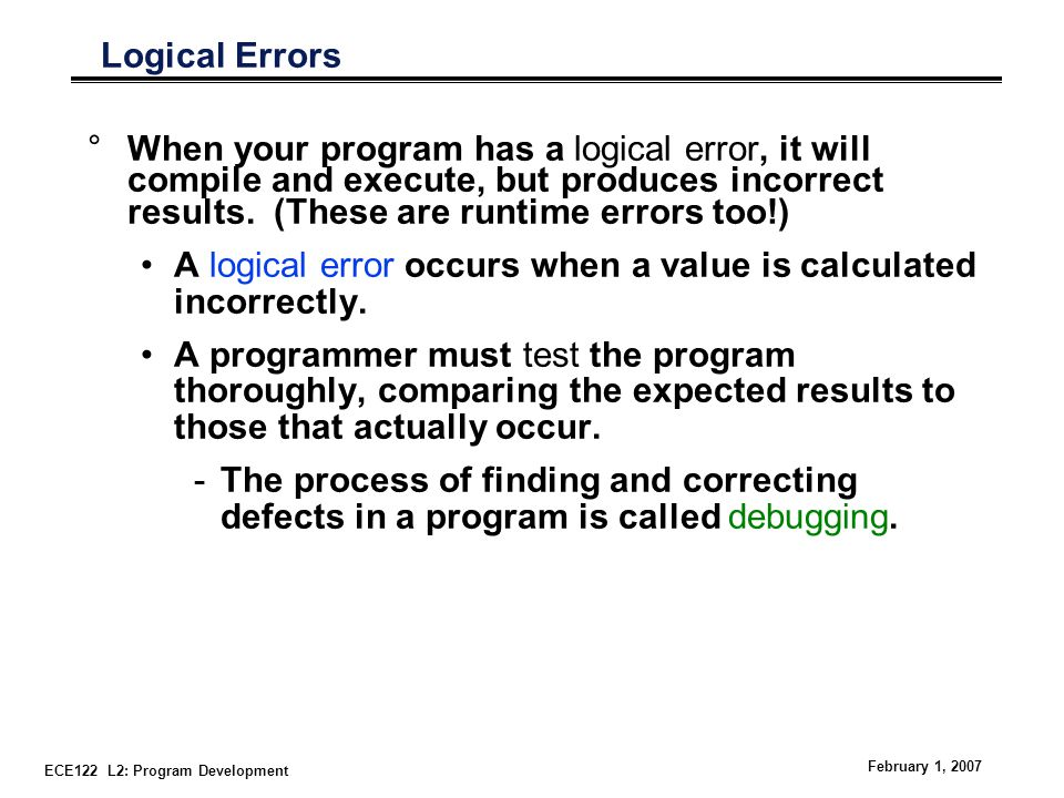 ECE122 L2: Program Development February 1, 2007 Logical Errors °When your program has a logical error, it will compile and execute, but produces incorrect results.