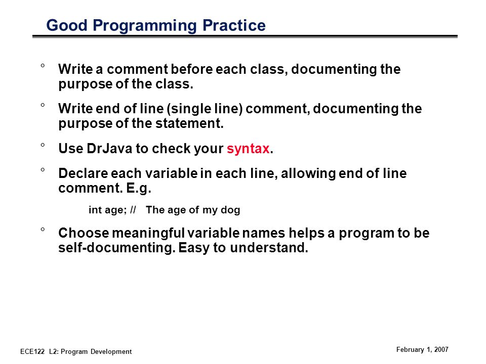 ECE122 L2: Program Development February 1, 2007 Good Programming Practice °Write a comment before each class, documenting the purpose of the class.