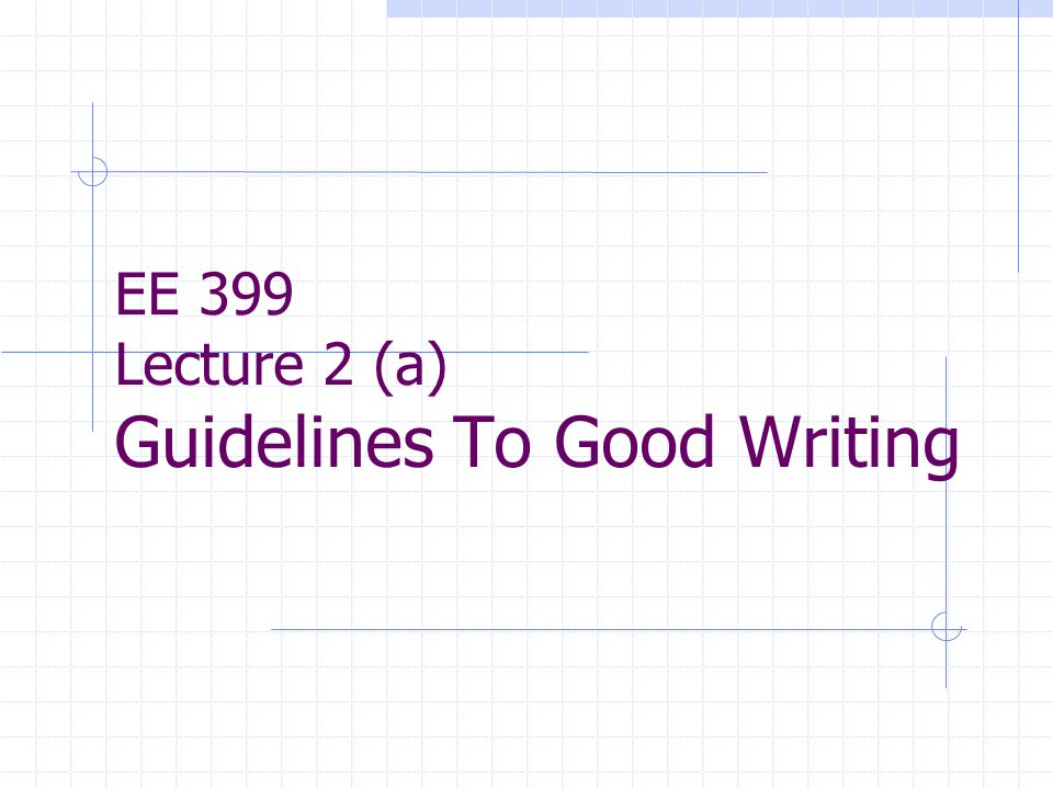 EE 399 Lecture 2 (a) Guidelines To Good Writing