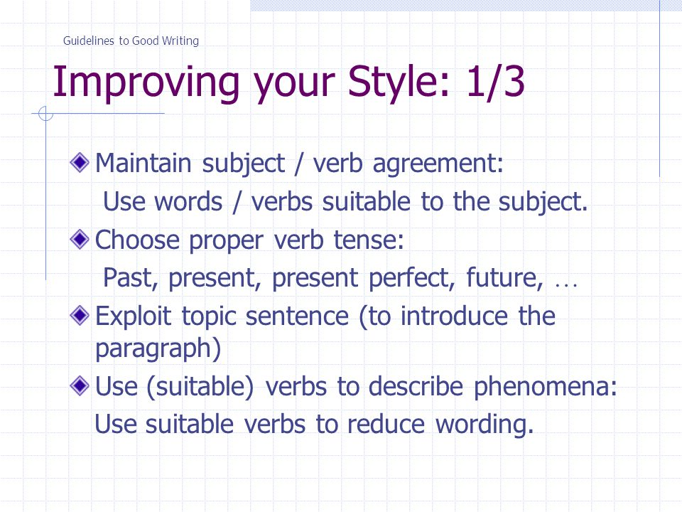 Improving your Style: 1/3 Maintain subject / verb agreement: Use words / verbs suitable to the subject.