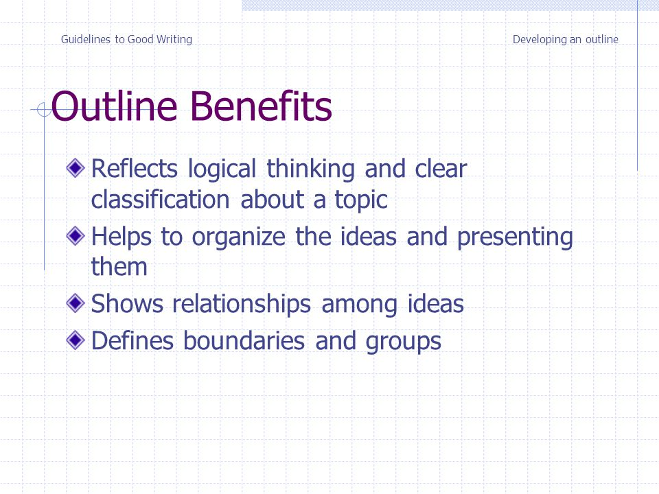 Outline Benefits Reflects logical thinking and clear classification about a topic Helps to organize the ideas and presenting them Shows relationships among ideas Defines boundaries and groups Developing an outlineGuidelines to Good Writing