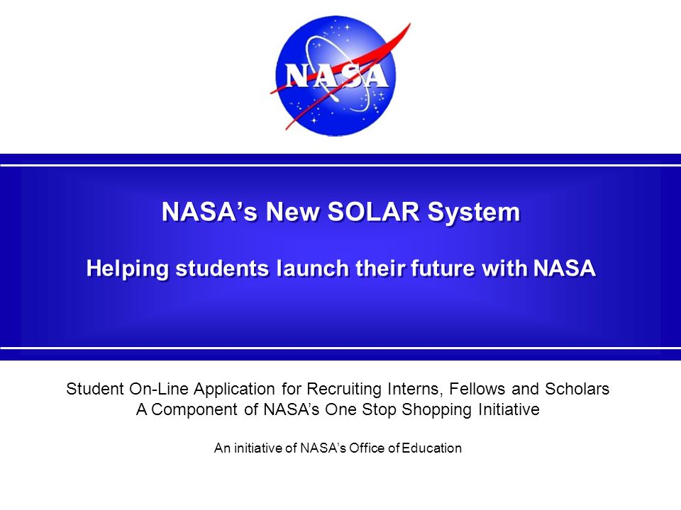 NASA's New SOLAR System Helping students launch their future with NASA Student On-Line Application for Recruiting Interns, Fellows and Scholars A Component of NASA's One Stop Shopping Initiative An initiative of NASA's Office of Education