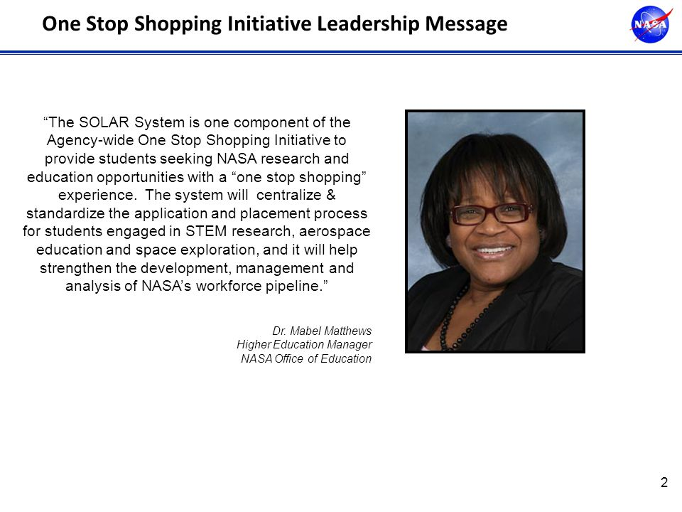 2 One Stop Shopping Initiative Leadership Message The SOLAR System is one component of the Agency-wide One Stop Shopping Initiative to provide students seeking NASA research and education opportunities with a one stop shopping experience.