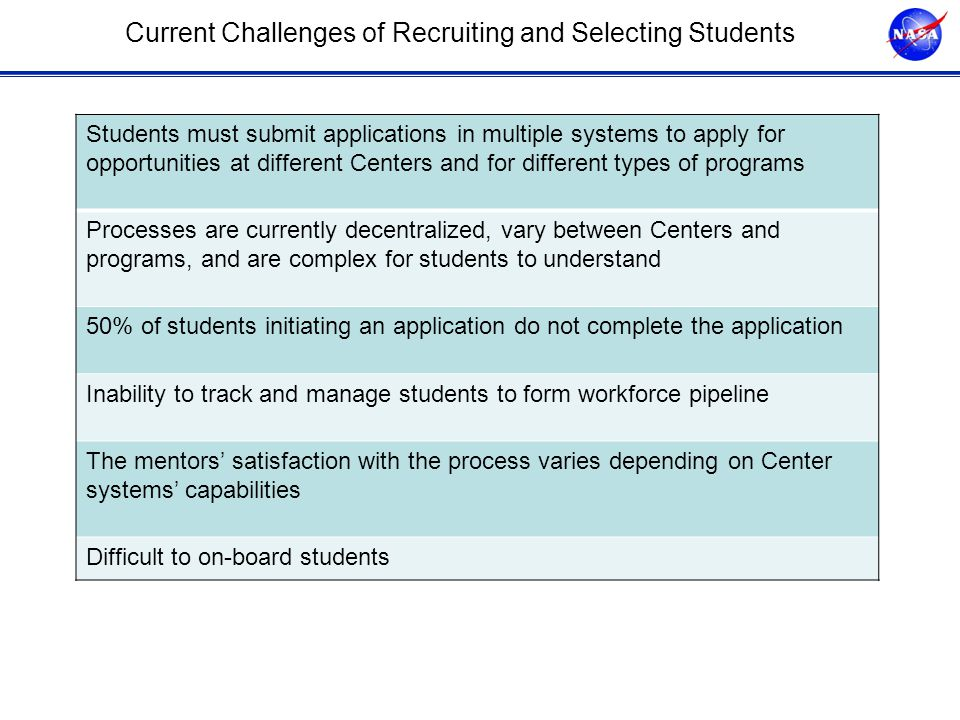 Current Challenges of Recruiting and Selecting Students Students must submit applications in multiple systems to apply for opportunities at different Centers and for different types of programs Processes are currently decentralized, vary between Centers and programs, and are complex for students to understand 50% of students initiating an application do not complete the application Inability to track and manage students to form workforce pipeline The mentors' satisfaction with the process varies depending on Center systems' capabilities Difficult to on-board students