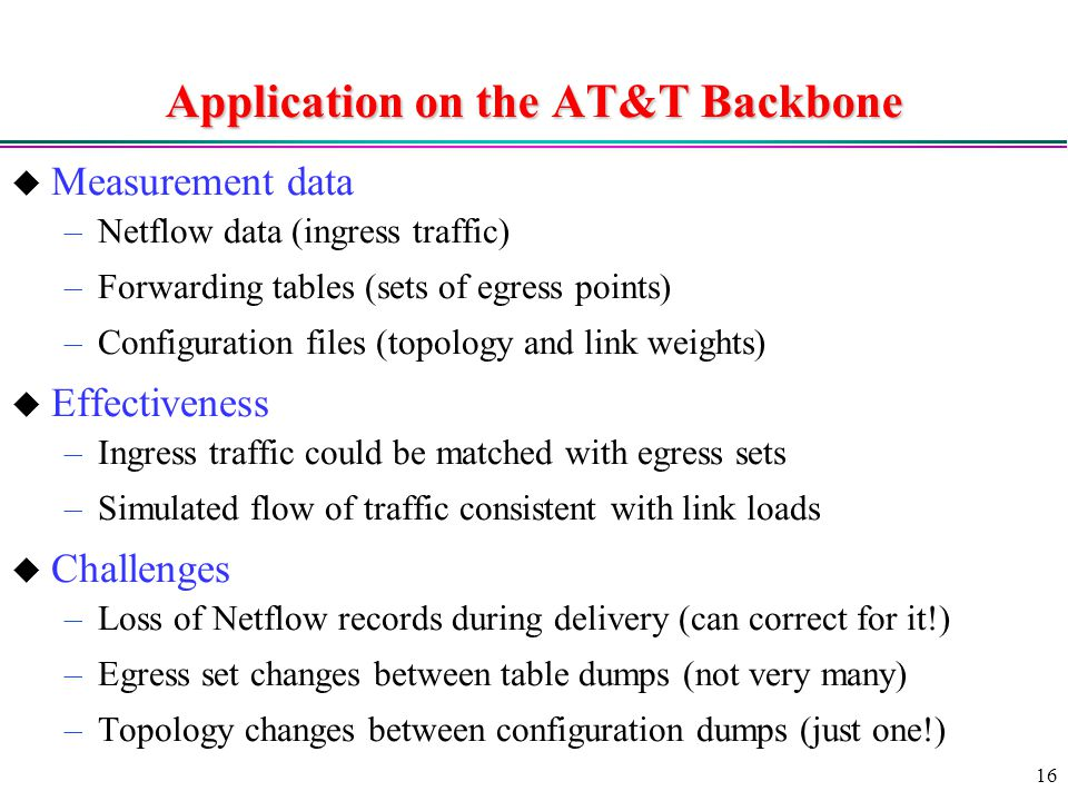 16 Application on the AT&T Backbone  Measurement data –Netflow data (ingress traffic) –Forwarding tables (sets of egress points) –Configuration files (topology and link weights)  Effectiveness –Ingress traffic could be matched with egress sets –Simulated flow of traffic consistent with link loads  Challenges –Loss of Netflow records during delivery (can correct for it!) –Egress set changes between table dumps (not very many) –Topology changes between configuration dumps (just one!)