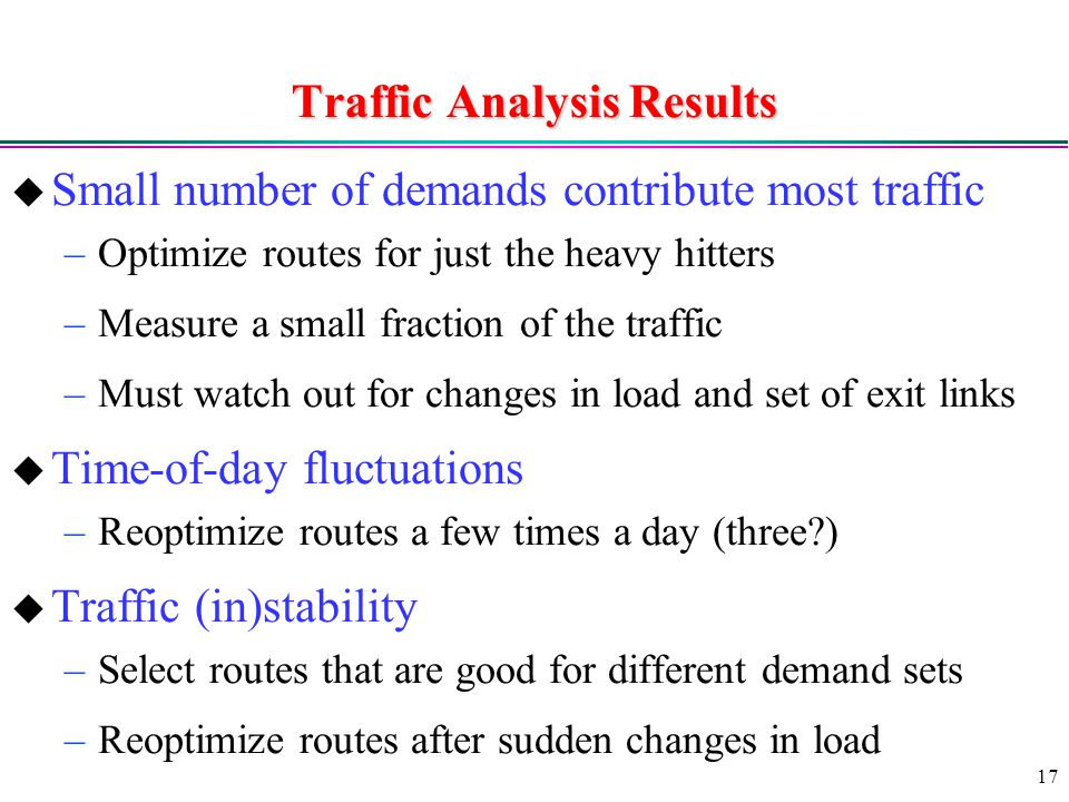 17 Traffic Analysis Results  Small number of demands contribute most traffic –Optimize routes for just the heavy hitters –Measure a small fraction of the traffic –Must watch out for changes in load and set of exit links  Time-of-day fluctuations –Reoptimize routes a few times a day (three )  Traffic (in)stability –Select routes that are good for different demand sets –Reoptimize routes after sudden changes in load