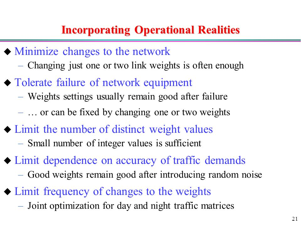 21 Incorporating Operational Realities  Minimize changes to the network –Changing just one or two link weights is often enough  Tolerate failure of network equipment –Weights settings usually remain good after failure –… or can be fixed by changing one or two weights  Limit the number of distinct weight values –Small number of integer values is sufficient  Limit dependence on accuracy of traffic demands –Good weights remain good after introducing random noise  Limit frequency of changes to the weights –Joint optimization for day and night traffic matrices