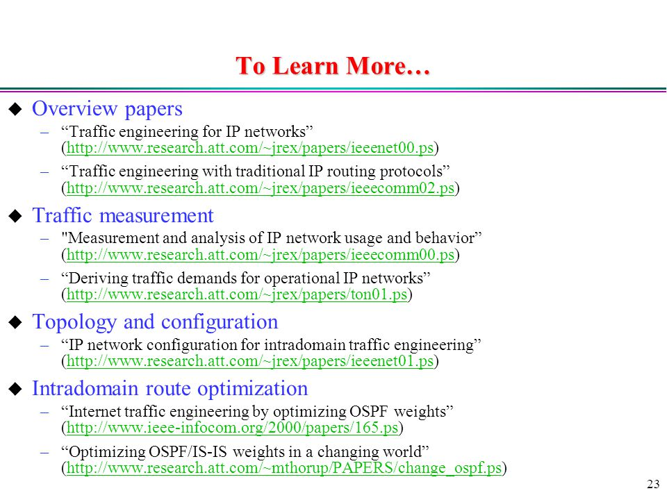23 To Learn More…  Overview papers – Traffic engineering for IP networks (  – Traffic engineering with traditional IP routing protocols (   Traffic measurement – Measurement and analysis of IP network usage and behavior (  – Deriving traffic demands for operational IP networks (   Topology and configuration – IP network configuration for intradomain traffic engineering (   Intradomain route optimization – Internet traffic engineering by optimizing OSPF weights (  – Optimizing OSPF/IS-IS weights in a changing world (