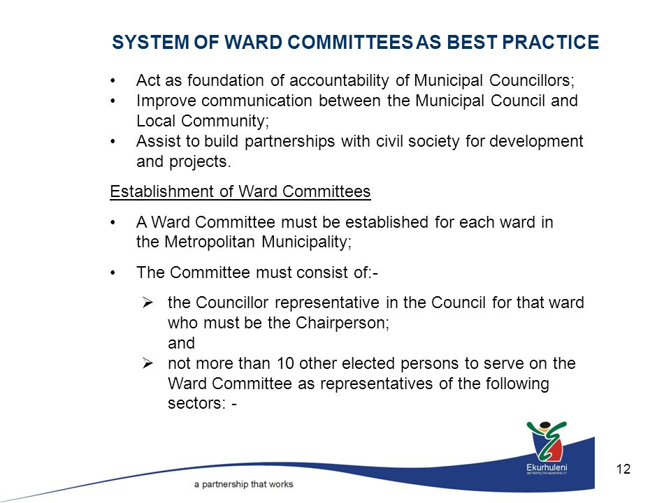 12 SYSTEM OF WARD COMMITTEES AS BEST PRACTICE Act as foundation of accountability of Municipal Councillors; Improve communication between the Municipal Council and Local Community; Assist to build partnerships with civil society for development and projects.