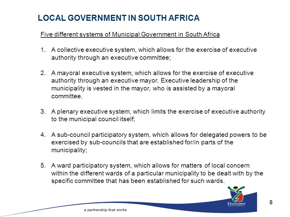 8 Five different systems of Municipal Government in South Africa 1.A collective executive system, which allows for the exercise of executive authority through an executive committee; 2.A mayoral executive system, which allows for the exercise of executive authority through an executive mayor.
