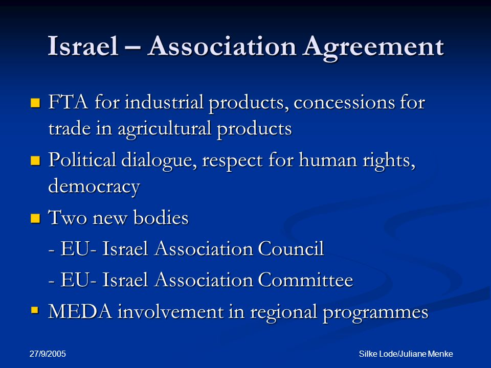 27/9/2005 Silke Lode/Juliane Menke Israel – Association Agreement FTA for industrial products, concessions for trade in agricultural products FTA for industrial products, concessions for trade in agricultural products Political dialogue, respect for human rights, democracy Political dialogue, respect for human rights, democracy Two new bodies Two new bodies - EU- Israel Association Council - EU- Israel Association Committee  MEDA involvement in regional programmes