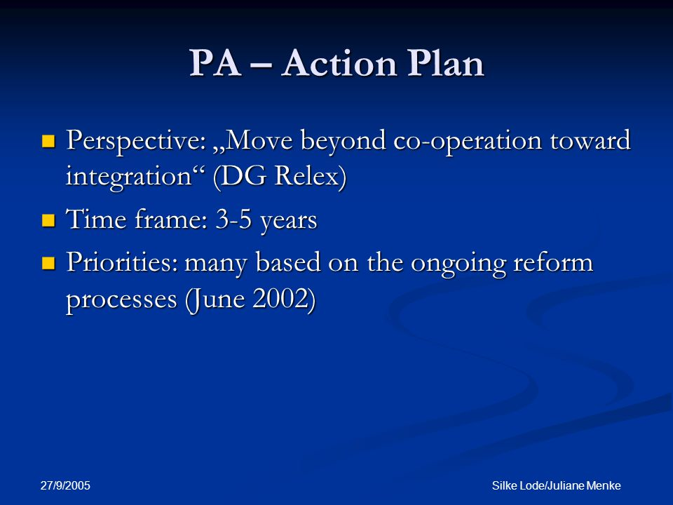"27/9/2005 Silke Lode/Juliane Menke PA – Action Plan Perspective: ""Move beyond co-operation toward integration (DG Relex) Perspective: ""Move beyond co-operation toward integration (DG Relex) Time frame: 3-5 years Time frame: 3-5 years Priorities: many based on the ongoing reform processes (June 2002) Priorities: many based on the ongoing reform processes (June 2002)"