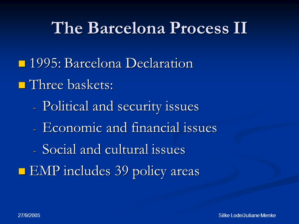 27/9/2005 Silke Lode/Juliane Menke The Barcelona Process II 1995: Barcelona Declaration 1995: Barcelona Declaration Three baskets: Three baskets: - Political and security issues - Economic and financial issues - Social and cultural issues EMP includes 39 policy areas EMP includes 39 policy areas