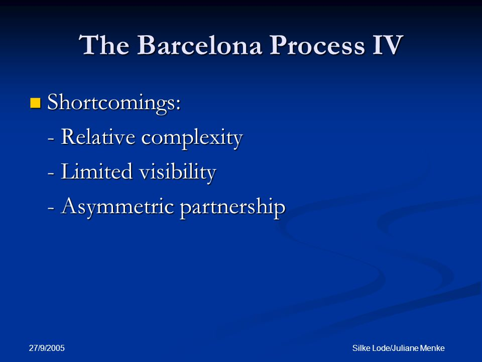 27/9/2005 Silke Lode/Juliane Menke The Barcelona Process IV Shortcomings: Shortcomings: - Relative complexity - Limited visibility - Asymmetric partnership