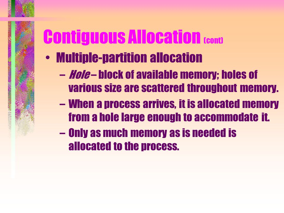Contiguous Allocation (cont) Multiple-partition allocation –Hole – block of available memory; holes of various size are scattered throughout memory.