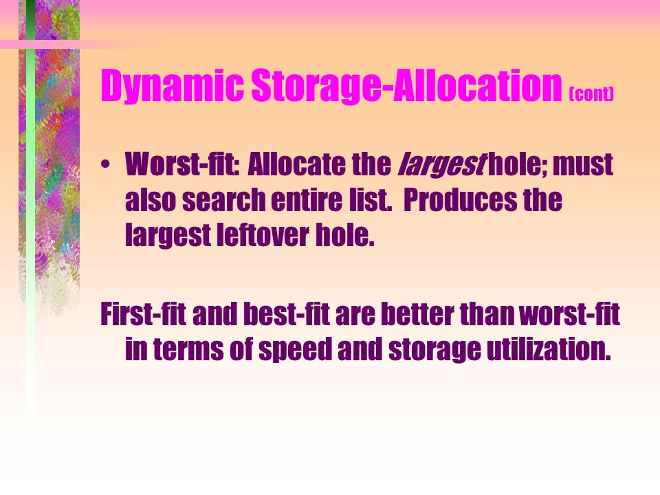 Dynamic Storage-Allocation (cont) Worst-fit: Allocate the largest hole; must also search entire list.
