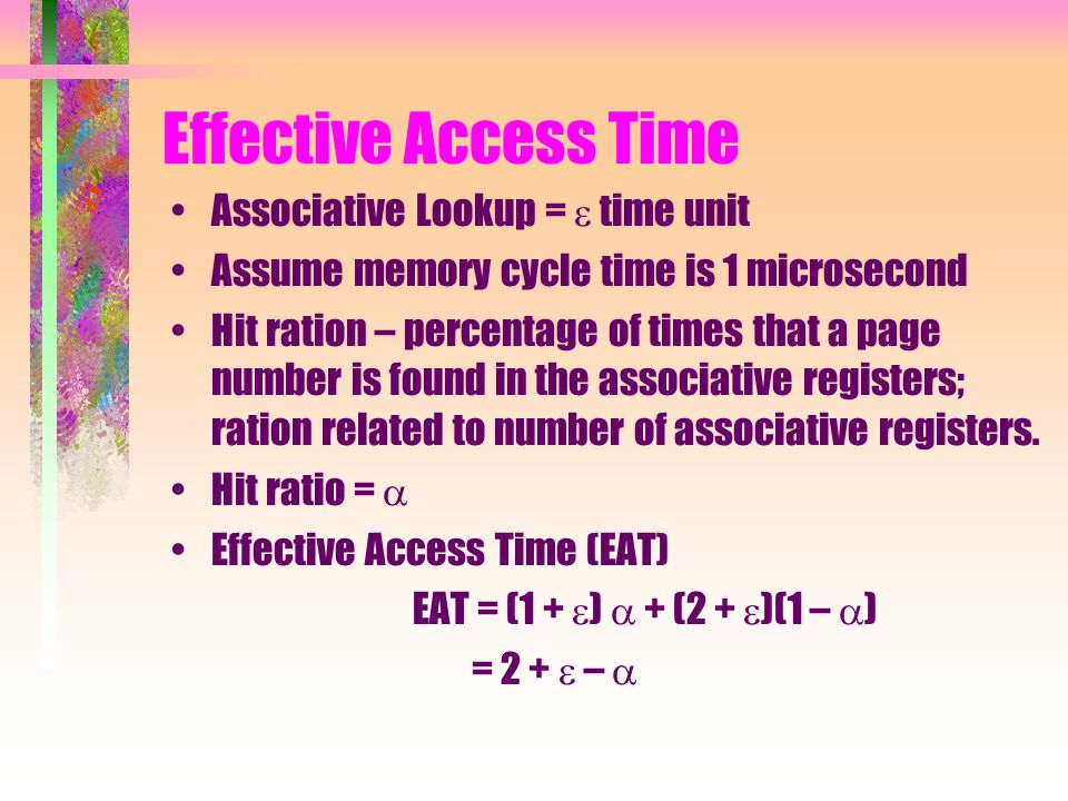 Effective Access Time Associative Lookup =  time unit Assume memory cycle time is 1 microsecond Hit ration – percentage of times that a page number is found in the associative registers; ration related to number of associative registers.