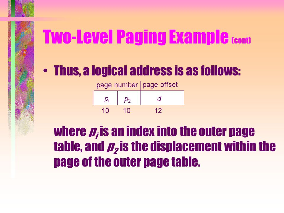 Two-Level Paging Example (cont) Thus, a logical address is as follows: where p i is an index into the outer page table, and p 2 is the displacement within the page of the outer page table.