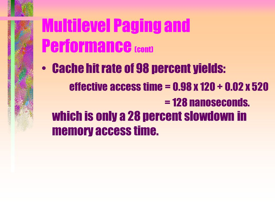 Multilevel Paging and Performance (cont) Cache hit rate of 98 percent yields: effective access time = 0.98 x x 520 = 128 nanoseconds.