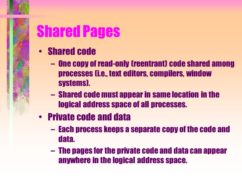 Shared Pages Shared code –One copy of read-only (reentrant) code shared among processes (i.e., text editors, compilers, window systems).